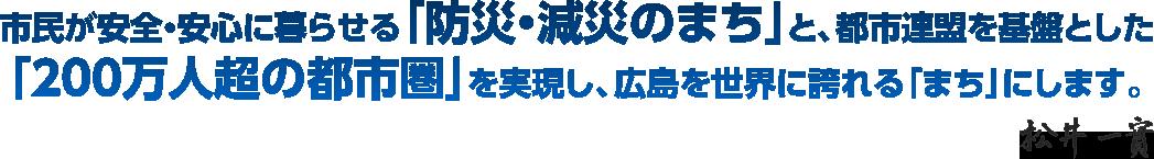 市民が安全・安心に暮らせる「防災・減災のまちjと、都市迫盟を基盤とした「200万人超の都市圃j を実現し、広島を世界に誇れる「まち」にします。